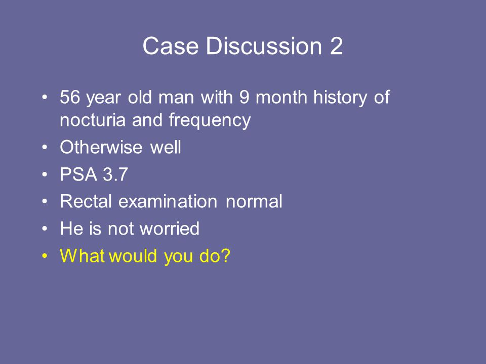 Case Discussion 2 56 year old man with 9 month history of nocturia and frequency. Otherwise well. PSA 3.7.