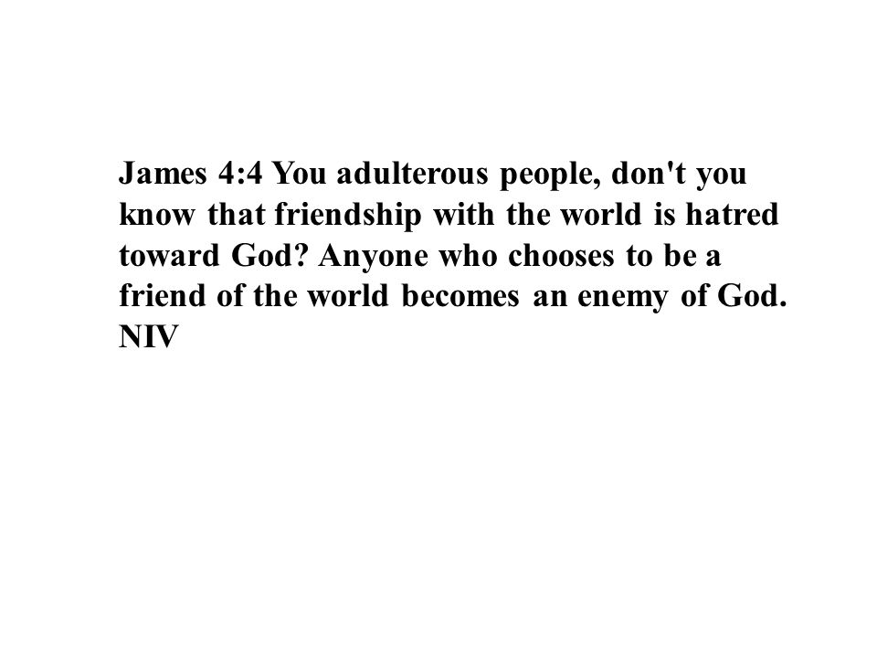 James 4:4 You adulterous people, don t you know that friendship with the world is hatred toward God Anyone who chooses to be a friend of the world becomes an enemy of God.