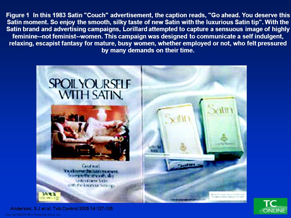 Figure 1 In this 1983 Satin Couch advertisement, the caption reads, Go ahead. You deserve this Satin moment. So enjoy the smooth, silky taste of new Satin with the luxurious Satin tip . With the Satin brand and advertising campaigns, Lorillard attempted to capture a sensuous image of highly feminine--not feminist--women. This campaign was designed to communicate a self indulgent, relaxing, escapist fantasy for mature, busy women, whether employed or not, who felt pressured by many demands on their time.