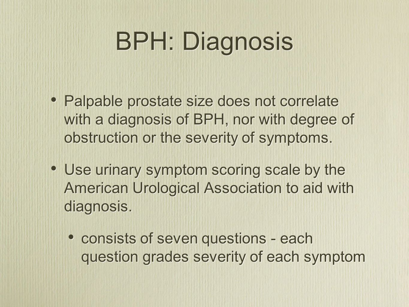 BPH: Diagnosis Palpable prostate size does not correlate with a diagnosis of BPH, nor with degree of obstruction or the severity of symptoms.
