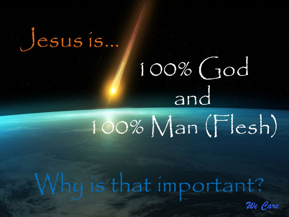 Jesus is… 100% God and 100% Man (Flesh) Why is that important We Care