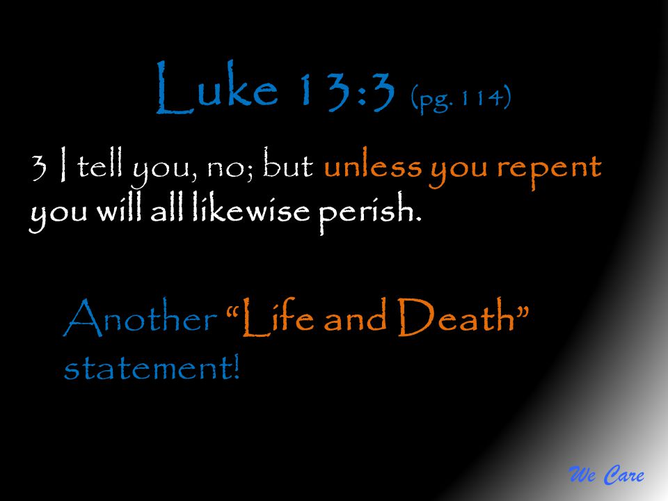 Luke 13:3 (pg. 114) Another Life and Death statement!