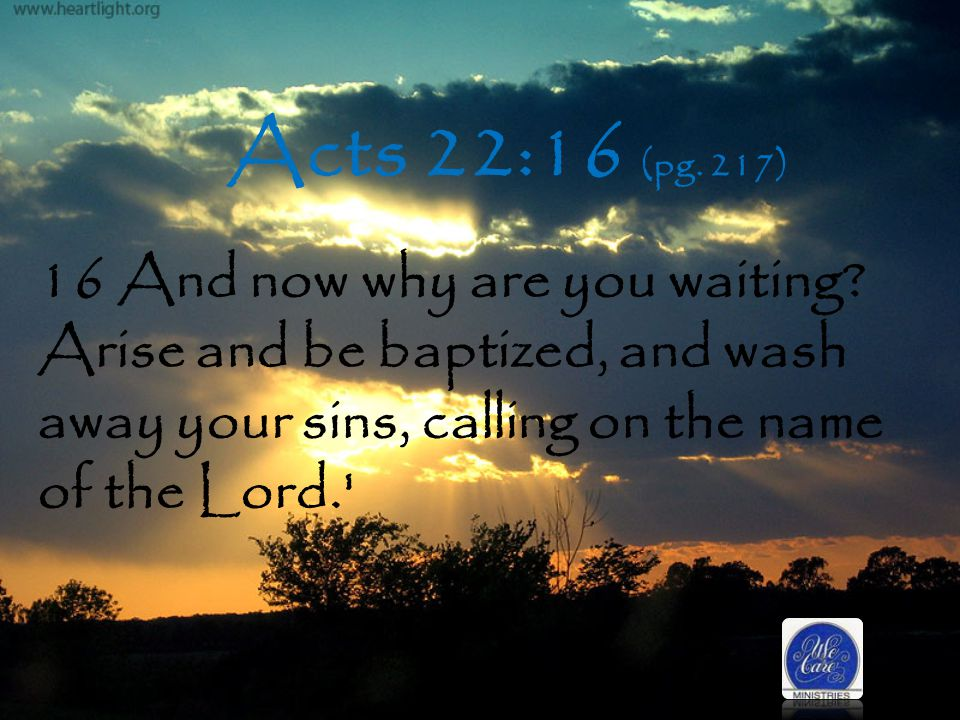 Acts 22:16 (pg. 217) 16 And now why are you waiting.
