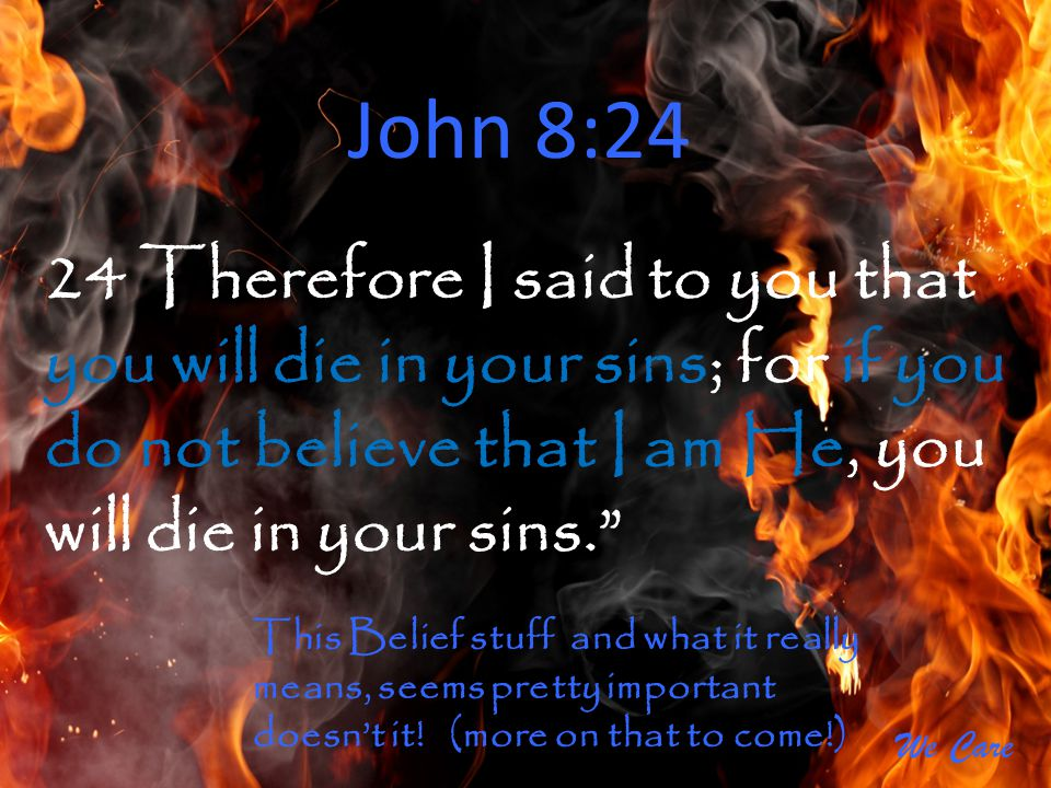 John 8:24 24 Therefore I said to you that you will die in your sins; for if you do not believe that I am He, you will die in your sins.