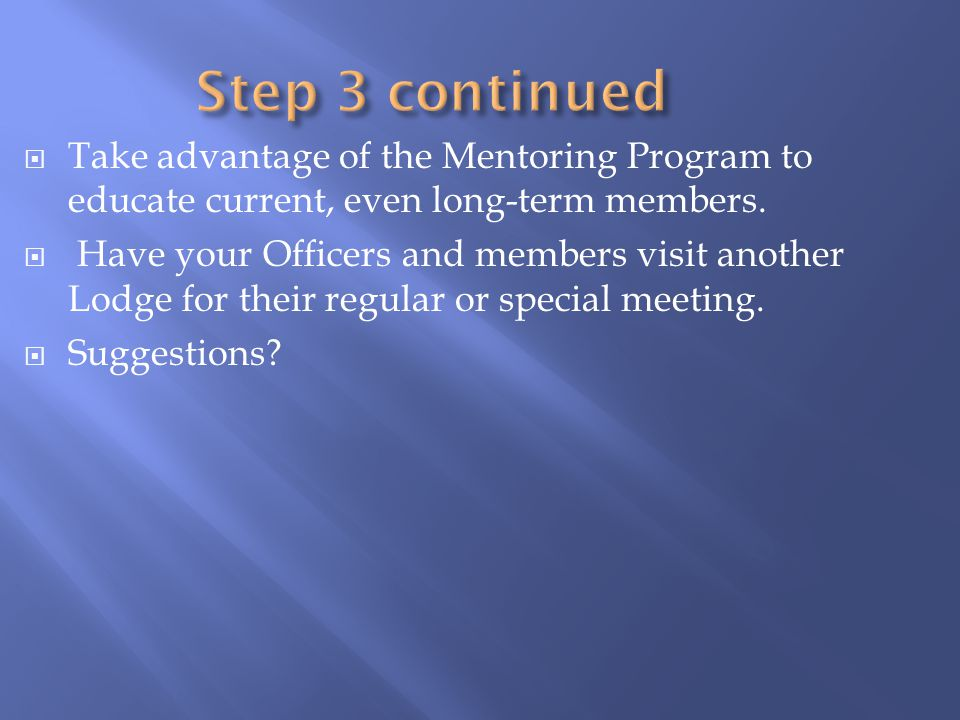 Step 3 continued Take advantage of the Mentoring Program to educate current, even long-term members.