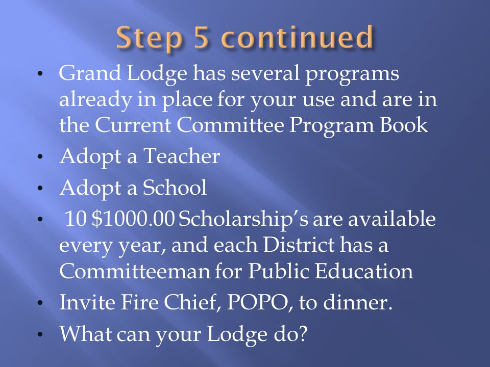 Step 5 continued Grand Lodge has several programs already in place for your use and are in the Current Committee Program Book.