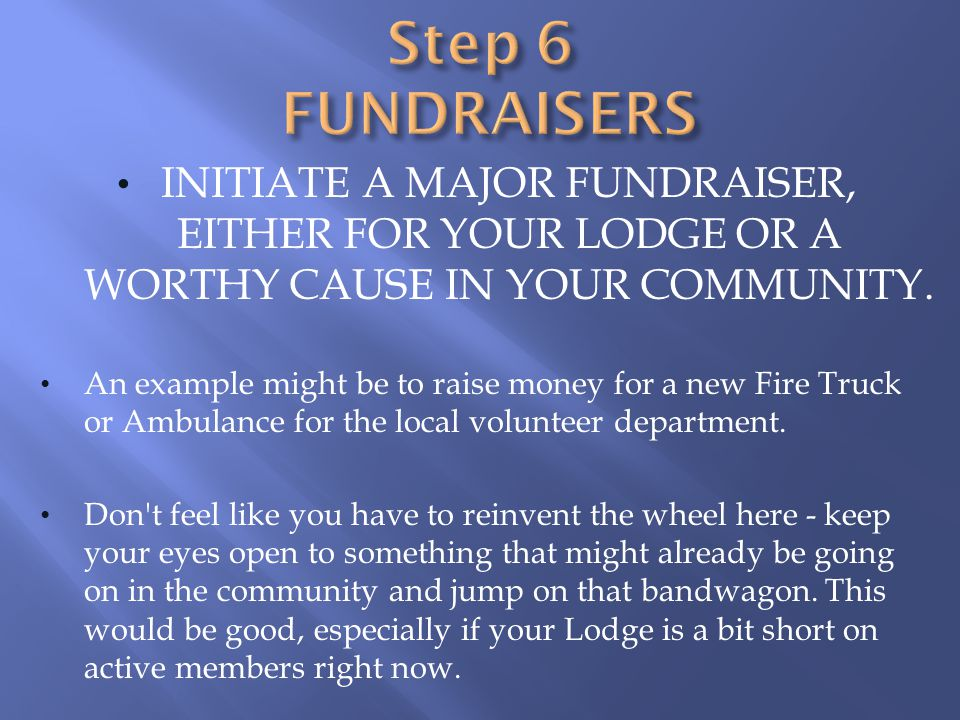 Step 6 FUNDRAISERS Initiate a major fundraiser, Either for your Lodge or a worthy cause in your community.
