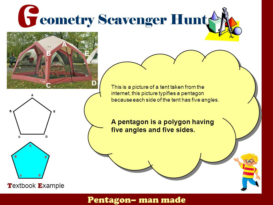 A B. E. This is a picture of a tent taken from the internet, this picture typifies a pentagon because each side of the tent has five angles.