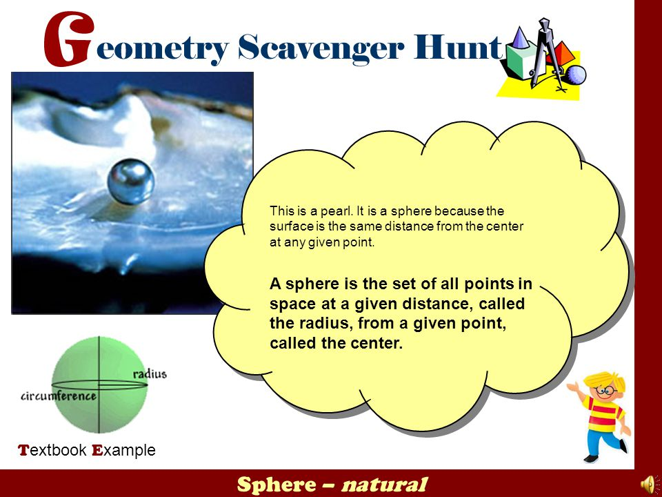 This is a pearl. It is a sphere because the surface is the same distance from the center at any given point.