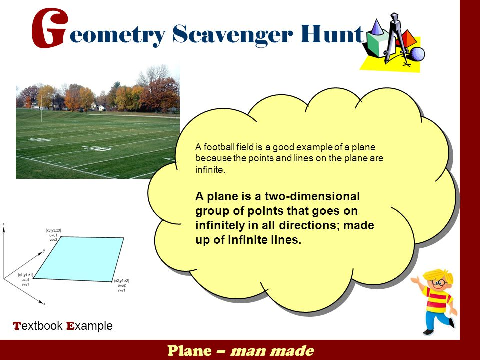A football field is a good example of a plane because the points and lines on the plane are infinite.
