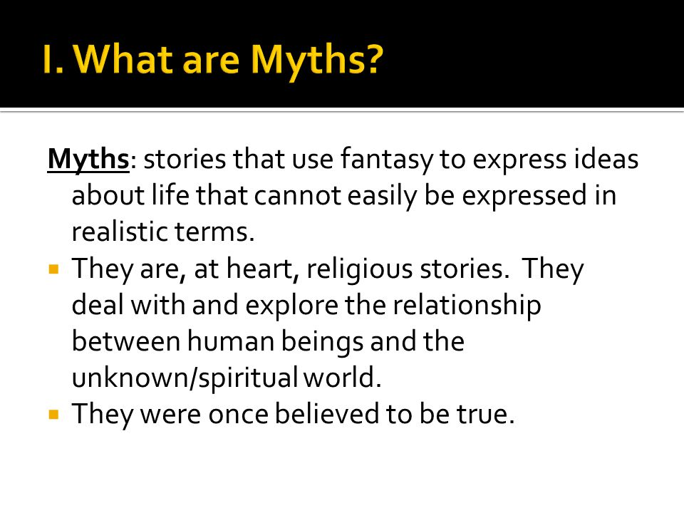 I. What are Myths Myths: stories that use fantasy to express ideas about life that cannot easily be expressed in realistic terms.
