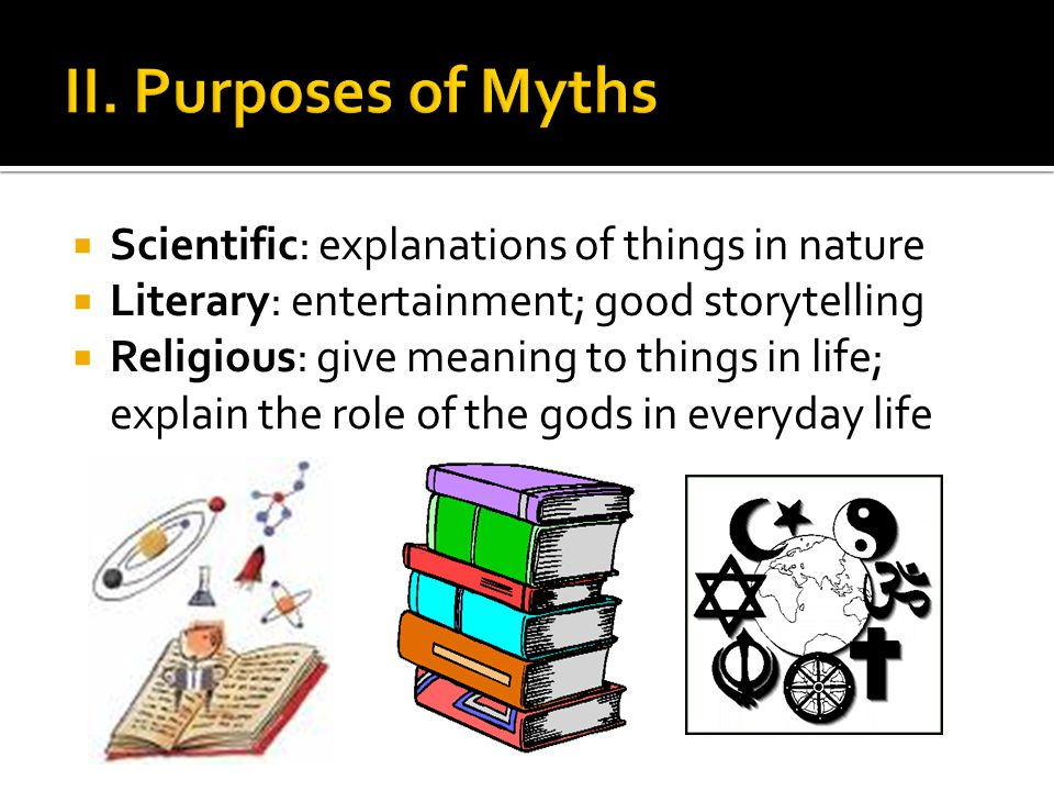 II. Purposes of Myths Scientific: explanations of things in nature