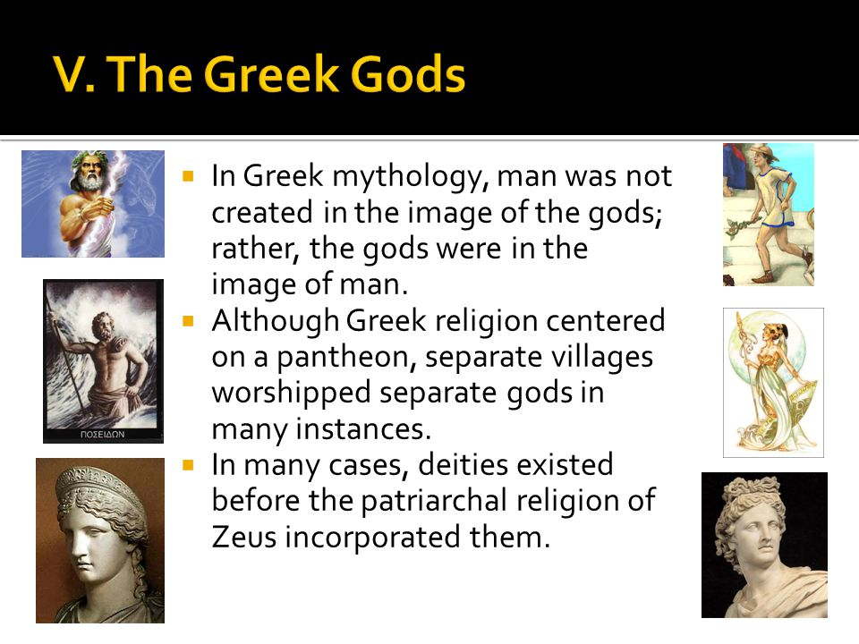 V. The Greek Gods In Greek mythology, man was not created in the image of the gods; rather, the gods were in the image of man.
