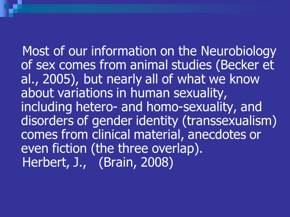 Most of our information on the Neurobiology of sex comes from animal studies (Becker et al., 2005), but nearly all of what we know about variations in human sexuality, including hetero- and homo-sexuality, and disorders of gender identity (transsexualism) comes from clinical material, anecdotes or even fiction (the three overlap).