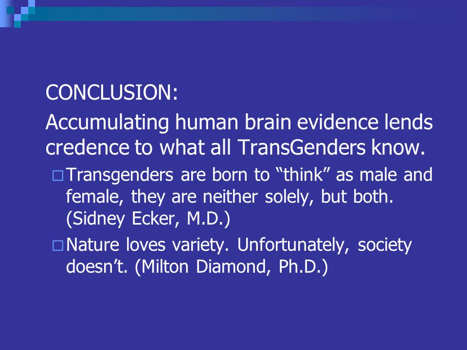 CONCLUSION: Accumulating human brain evidence lends credence to what all TransGenders know.