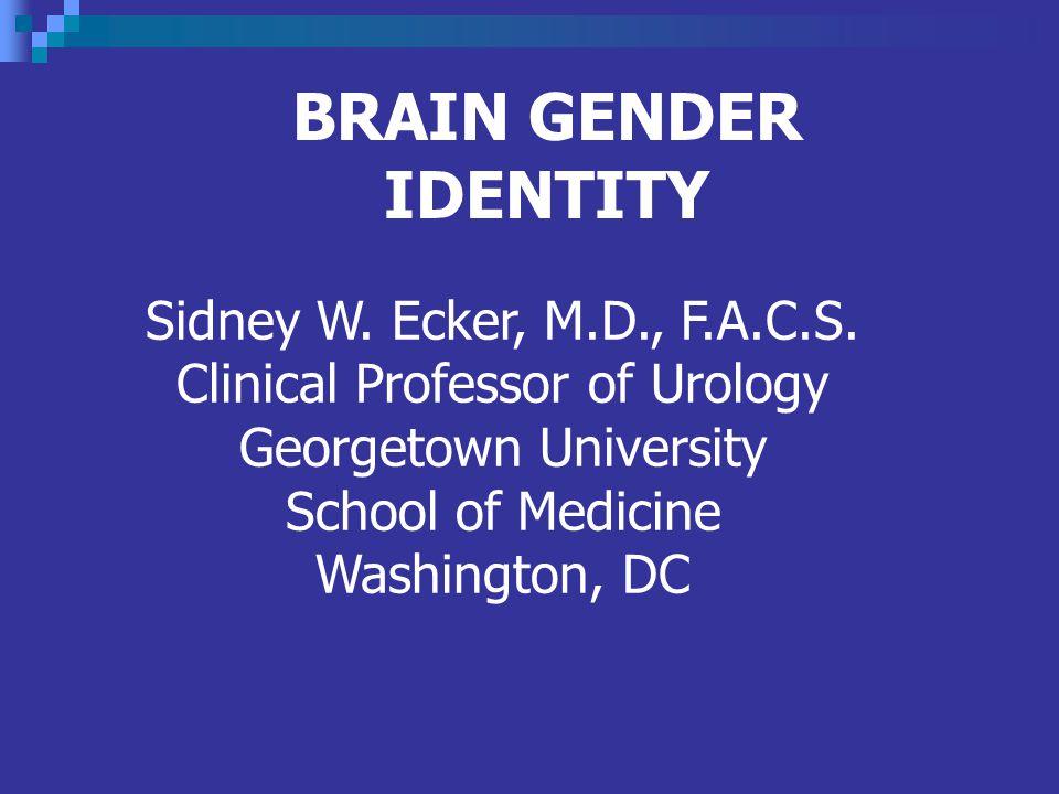 BRAIN GENDER IDENTITY Sidney W. Ecker, M.D., F.A.C.S.
