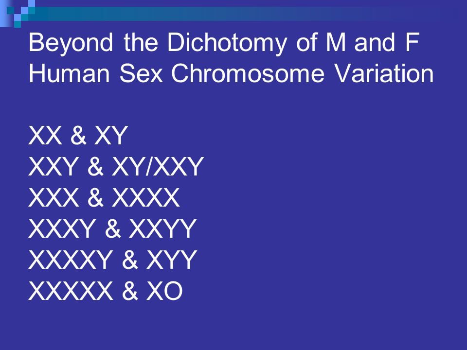 Beyond the Dichotomy of M and F Human Sex Chromosome Variation XX & XY XXY & XY/XXY XXX & XXXX XXXY & XXYY XXXXY & XYY XXXXX & XO