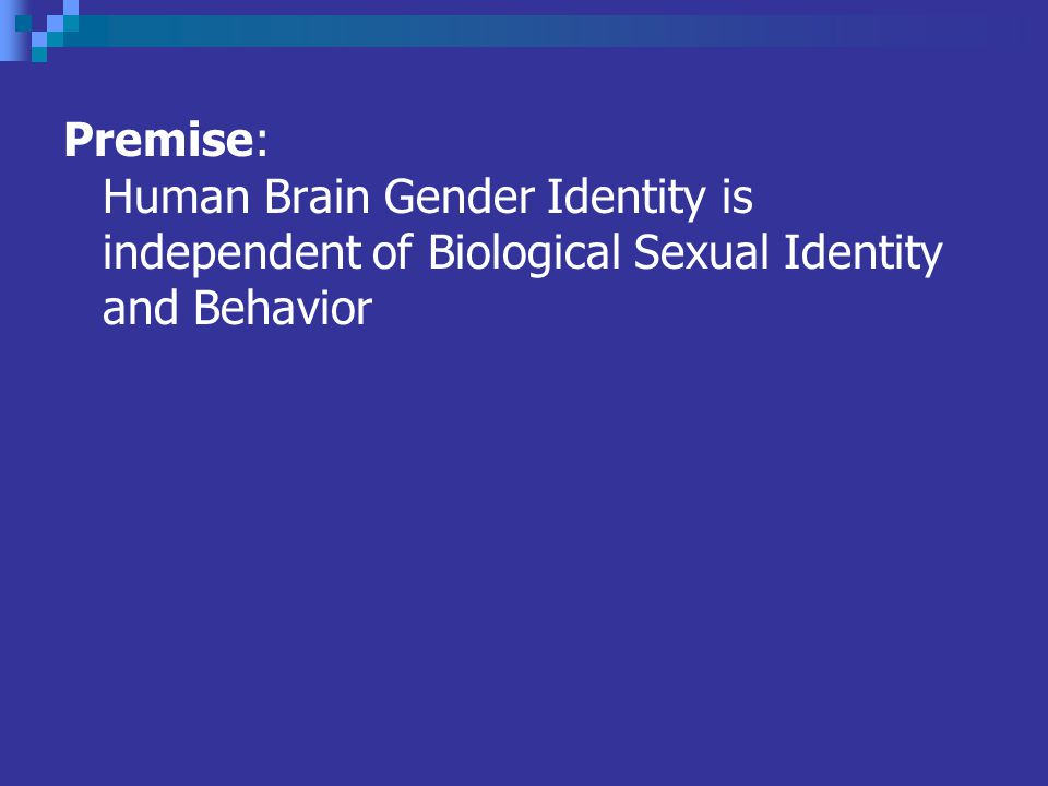 Premise: Human Brain Gender Identity is independent of Biological Sexual Identity and Behavior