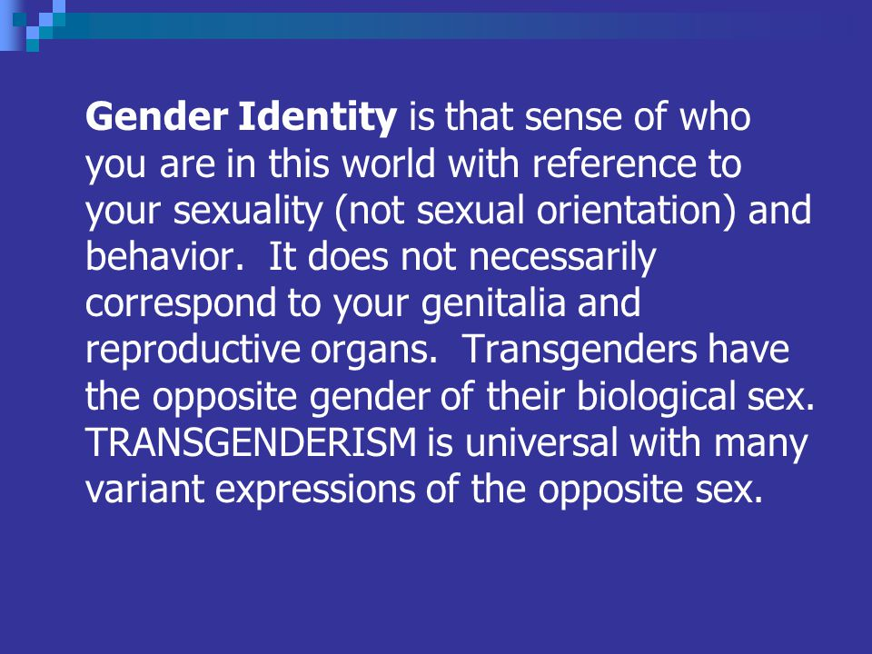 Gender Identity is that sense of who you are in this world with reference to your sexuality (not sexual orientation) and behavior.