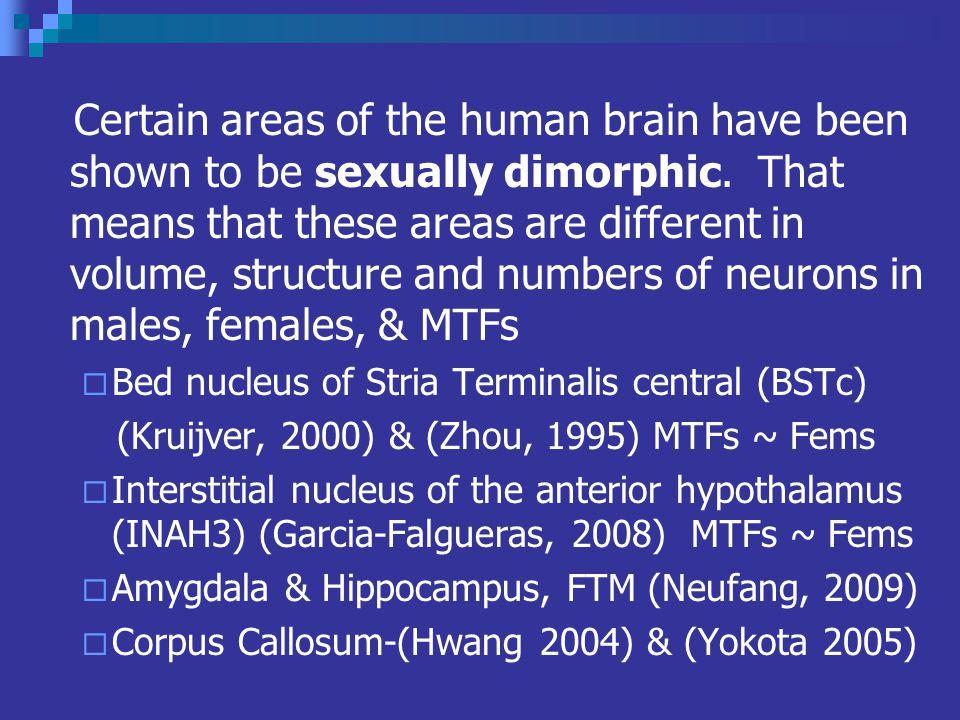 Certain areas of the human brain have been shown to be sexually dimorphic. That means that these areas are different in volume, structure and numbers of neurons in males, females, & MTFs