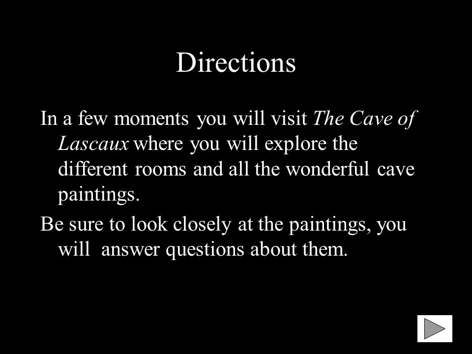 Directions In a few moments you will visit The Cave of Lascaux where you will explore the different rooms and all the wonderful cave paintings.