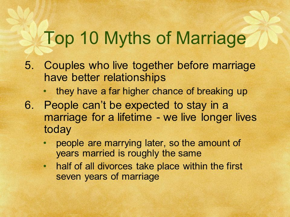 Top 10 Myths of Marriage Couples who live together before marriage have better relationships. they have a far higher chance of breaking up.