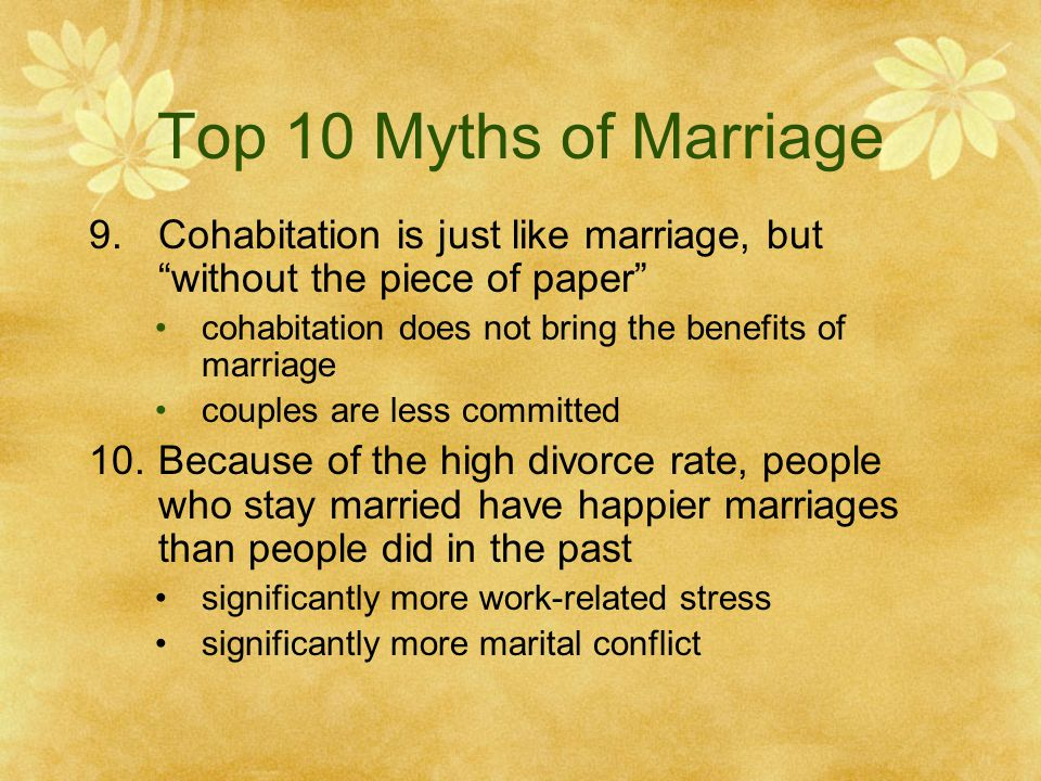 Top 10 Myths of Marriage Cohabitation is just like marriage, but without the piece of paper cohabitation does not bring the benefits of marriage.