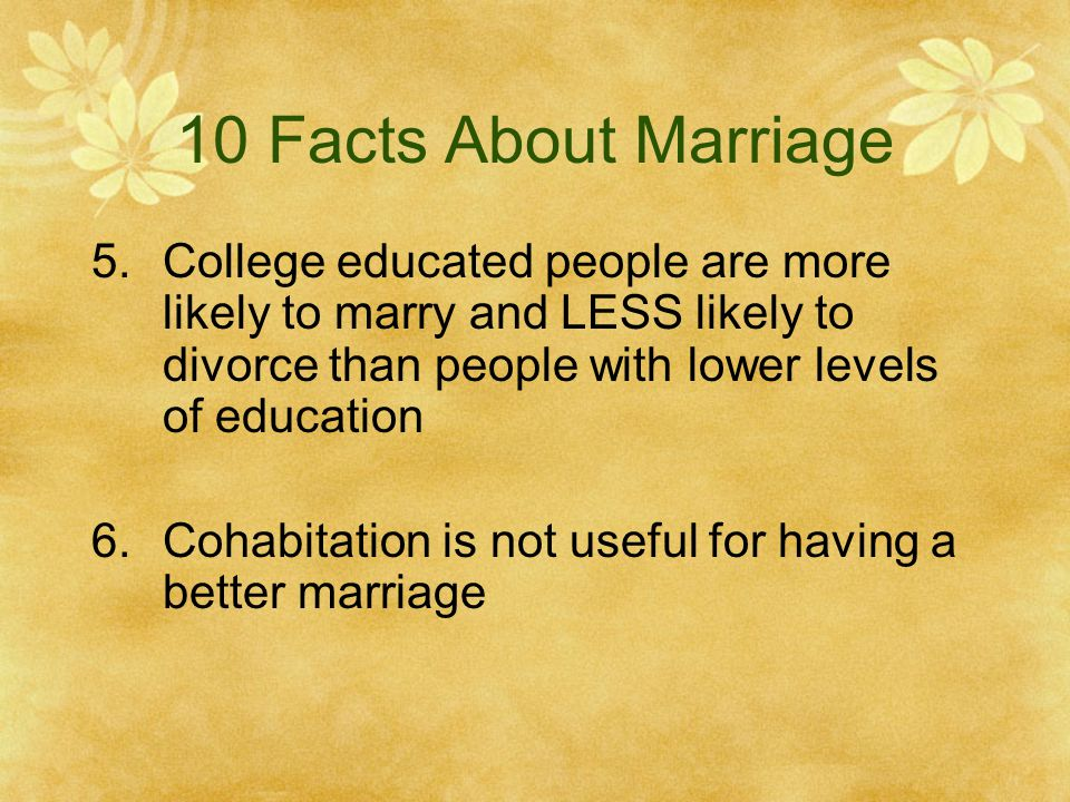 10 Facts About Marriage College educated people are more likely to marry and LESS likely to divorce than people with lower levels of education.