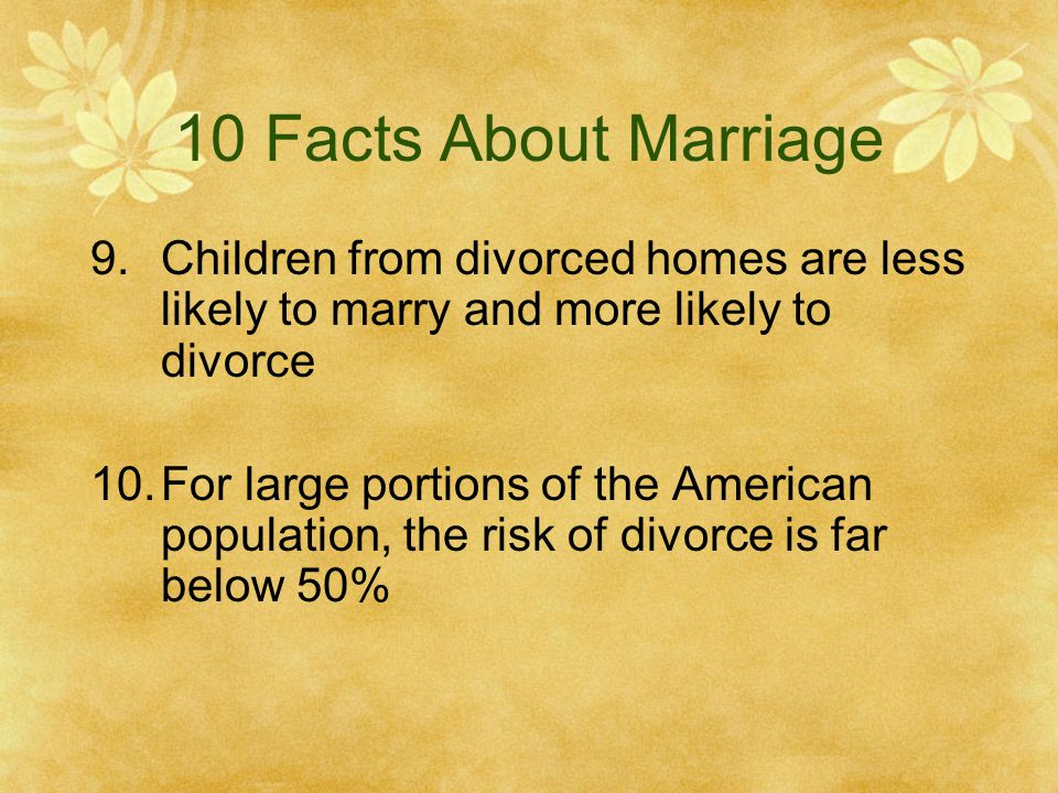 10 Facts About Marriage Children from divorced homes are less likely to marry and more likely to divorce.