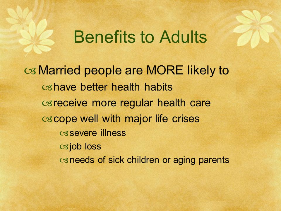 Benefits to Adults Married people are MORE likely to