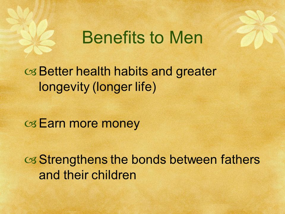 Benefits to Men Better health habits and greater longevity (longer life) Earn more money.