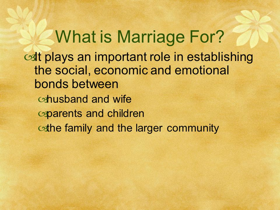 What is Marriage For It plays an important role in establishing the social, economic and emotional bonds between.