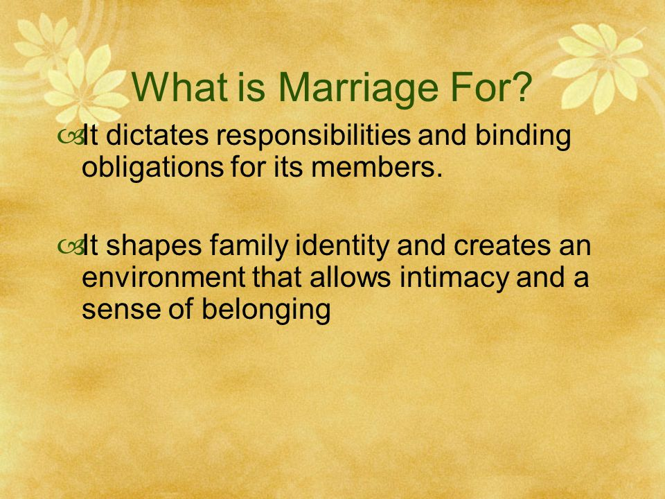 What is Marriage For It dictates responsibilities and binding obligations for its members.