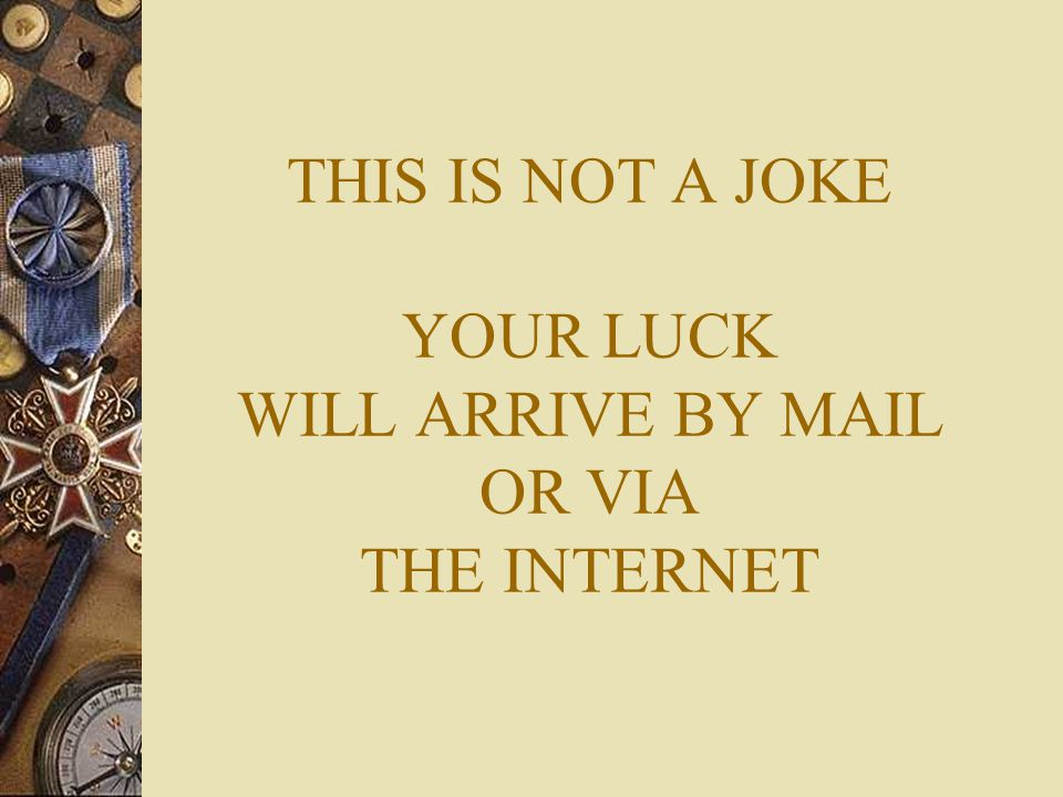 THIS IS NOT A JOKE YOUR LUCK WILL ARRIVE BY MAIL OR VIA THE INTERNET