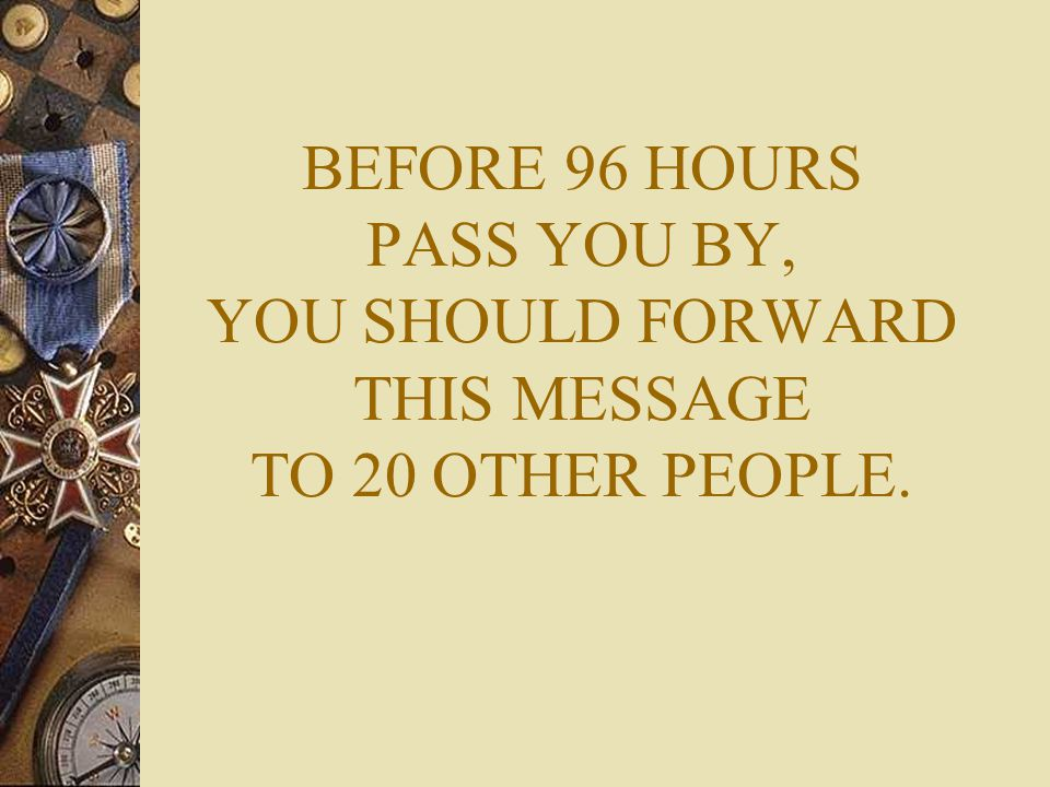 BEFORE 96 HOURS PASS YOU BY, YOU SHOULD FORWARD THIS MESSAGE TO 20 OTHER PEOPLE.