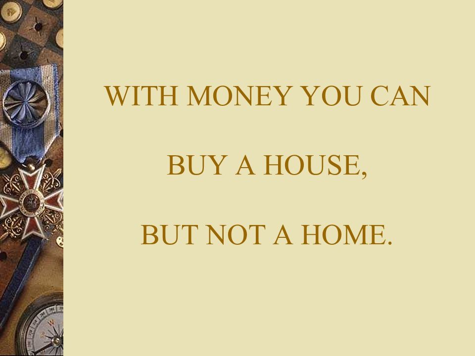 WITH MONEY YOU CAN BUY A HOUSE, BUT NOT A HOME.