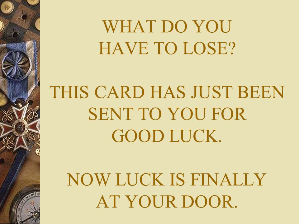 WHAT DO YOU HAVE TO LOSE. THIS CARD HAS JUST BEEN SENT TO YOU FOR GOOD LUCK.