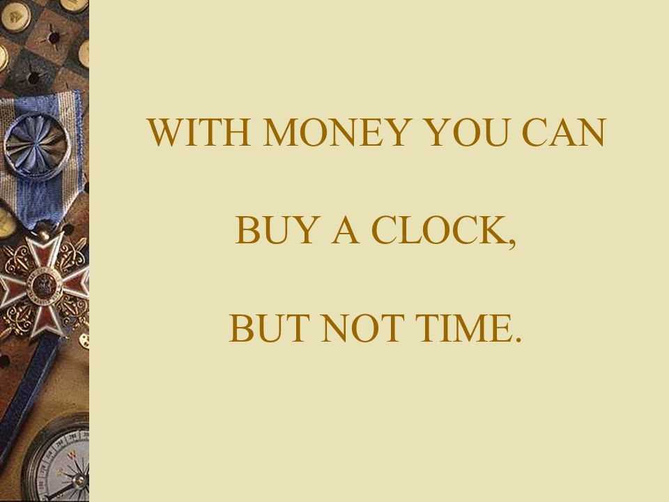 WITH MONEY YOU CAN BUY A CLOCK, BUT NOT TIME.