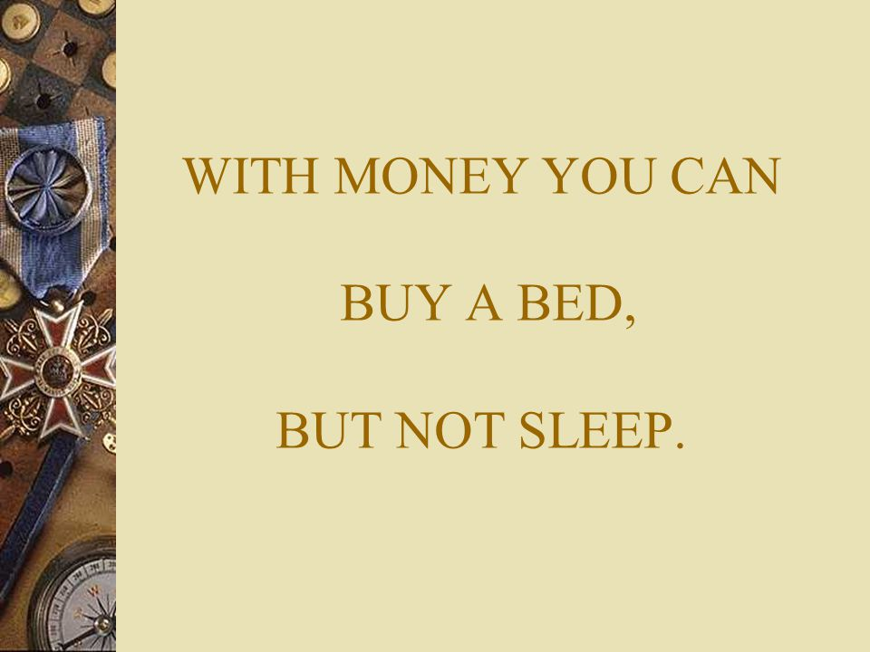 WITH MONEY YOU CAN BUY A BED, BUT NOT SLEEP.