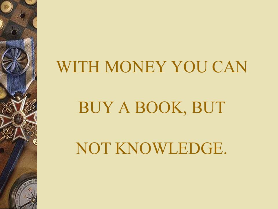 WITH MONEY YOU CAN BUY A BOOK, BUT NOT KNOWLEDGE.