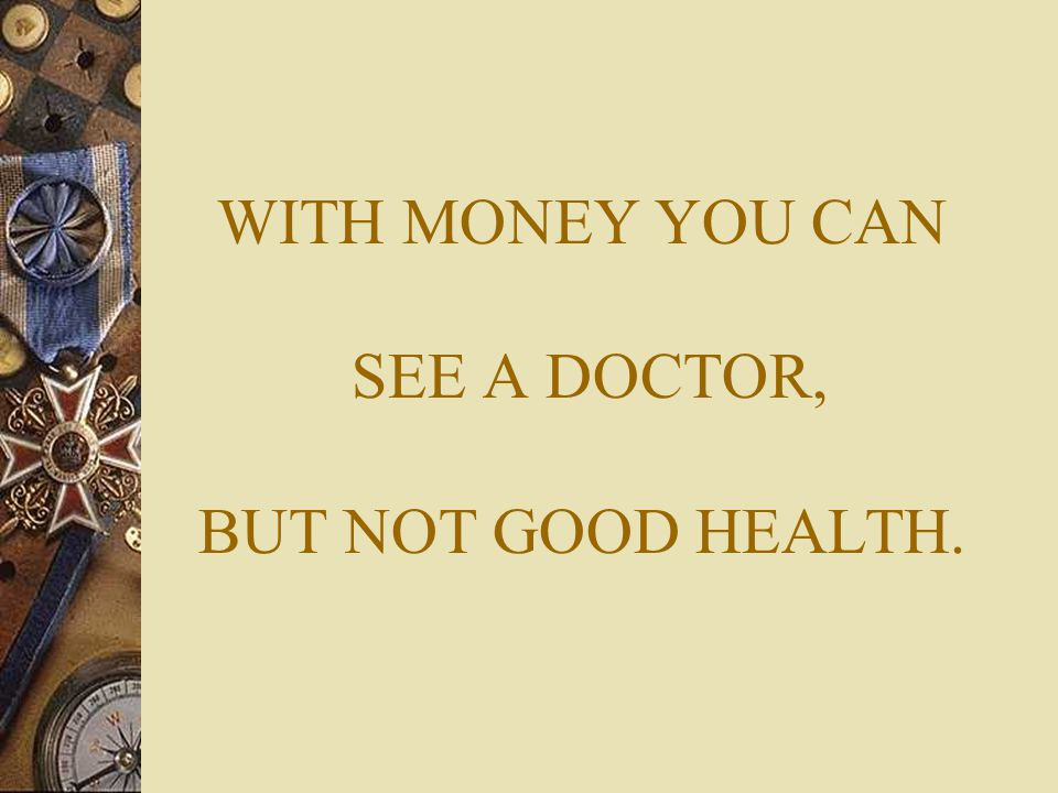 WITH MONEY YOU CAN SEE A DOCTOR, BUT NOT GOOD HEALTH.