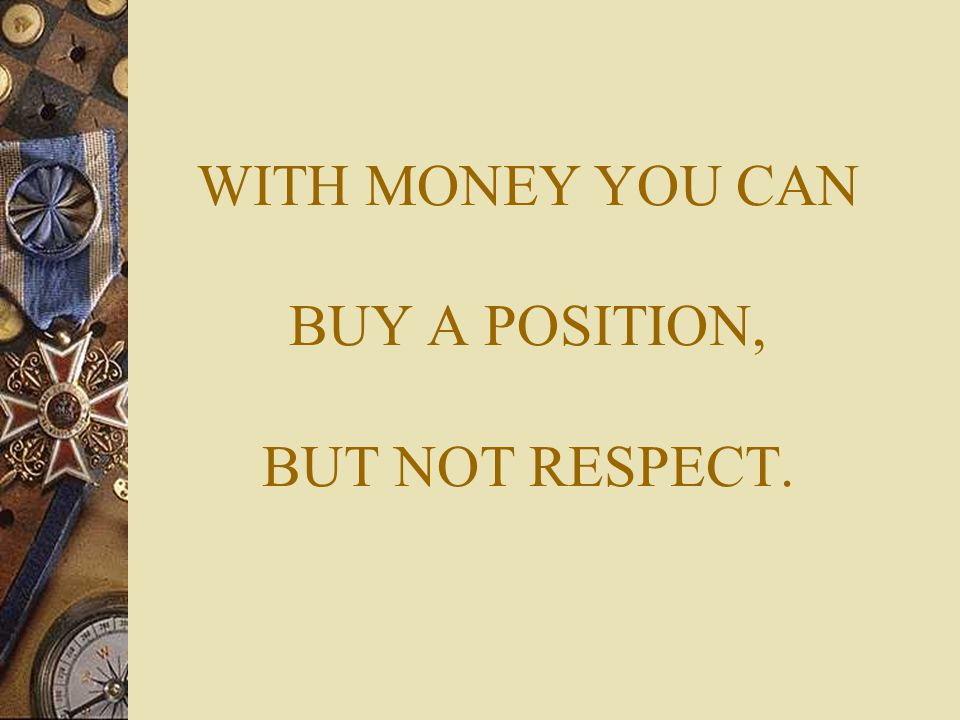 WITH MONEY YOU CAN BUY A POSITION, BUT NOT RESPECT.