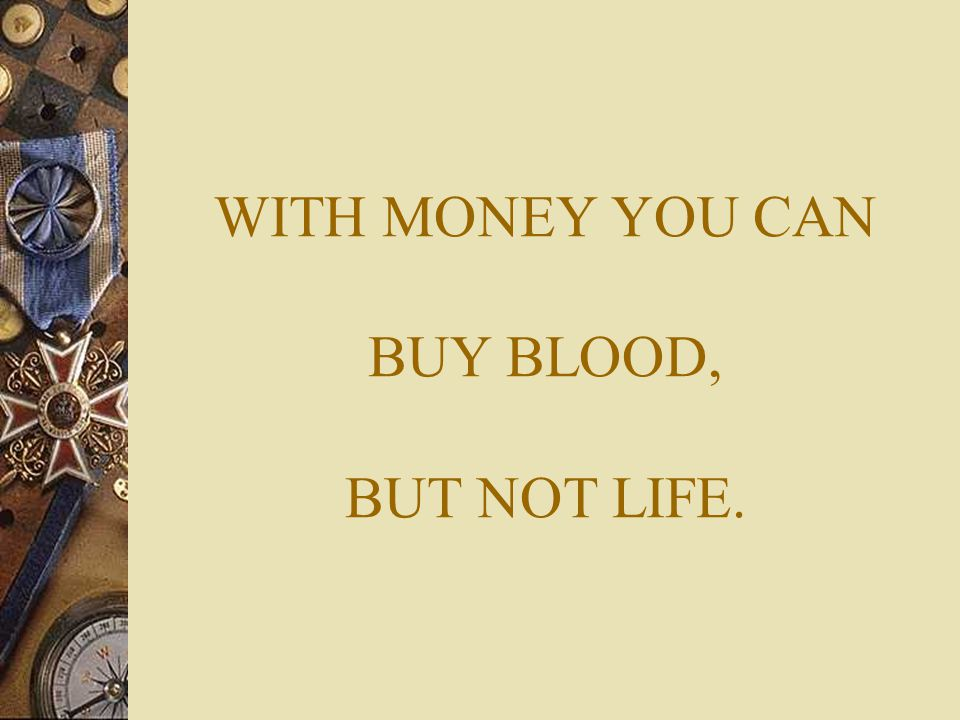 WITH MONEY YOU CAN BUY BLOOD, BUT NOT LIFE.
