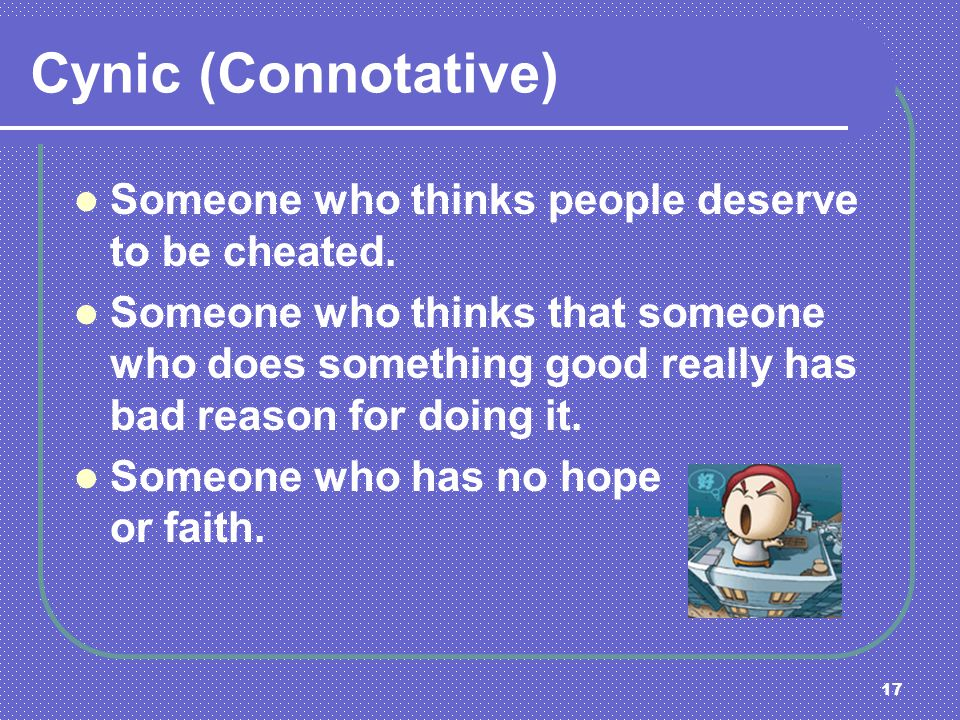 Cynic (Connotative) Someone who thinks people deserve to be cheated.