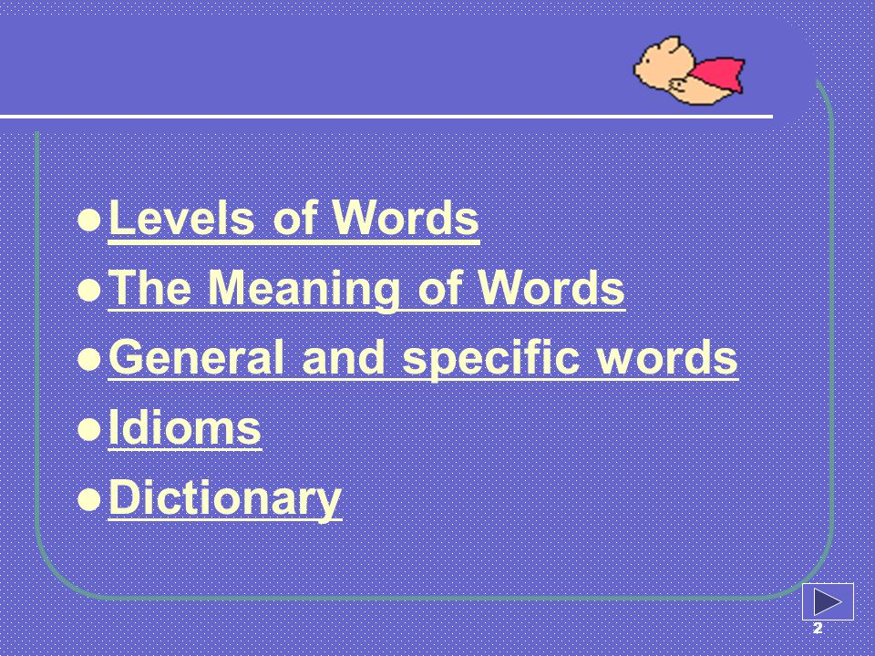 Levels of Words The Meaning of Words General and specific words Idioms Dictionary