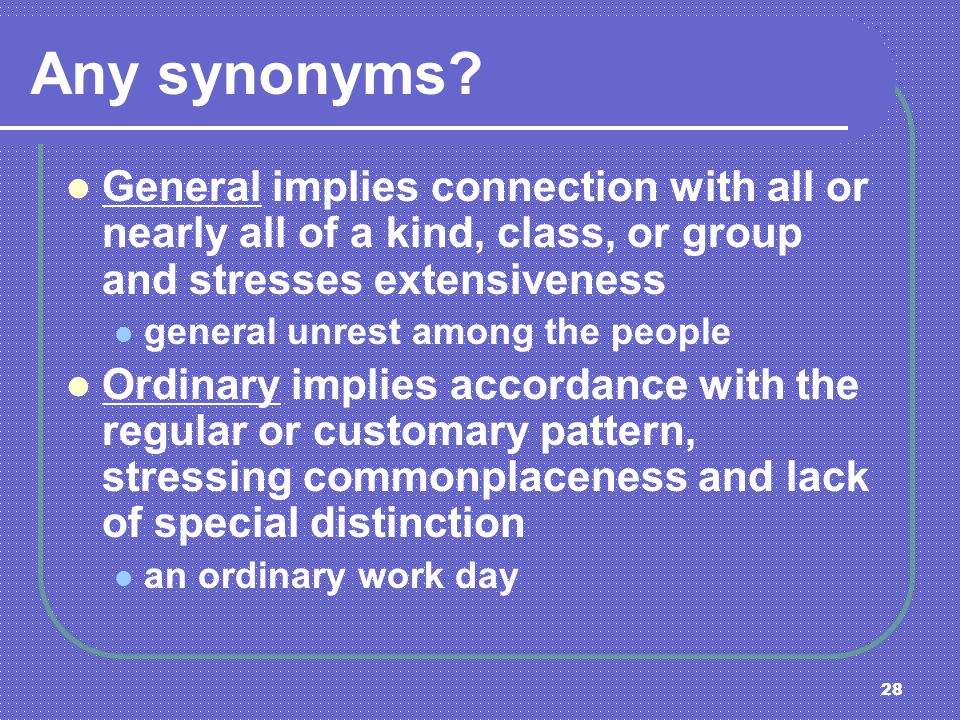 Any synonyms General implies connection with all or nearly all of a kind, class, or group and stresses extensiveness.