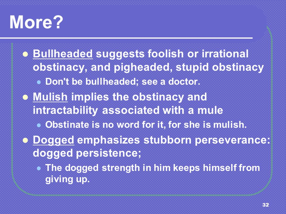 More Bullheaded suggests foolish or irrational obstinacy, and pigheaded, stupid obstinacy. Don t be bullheaded; see a doctor.