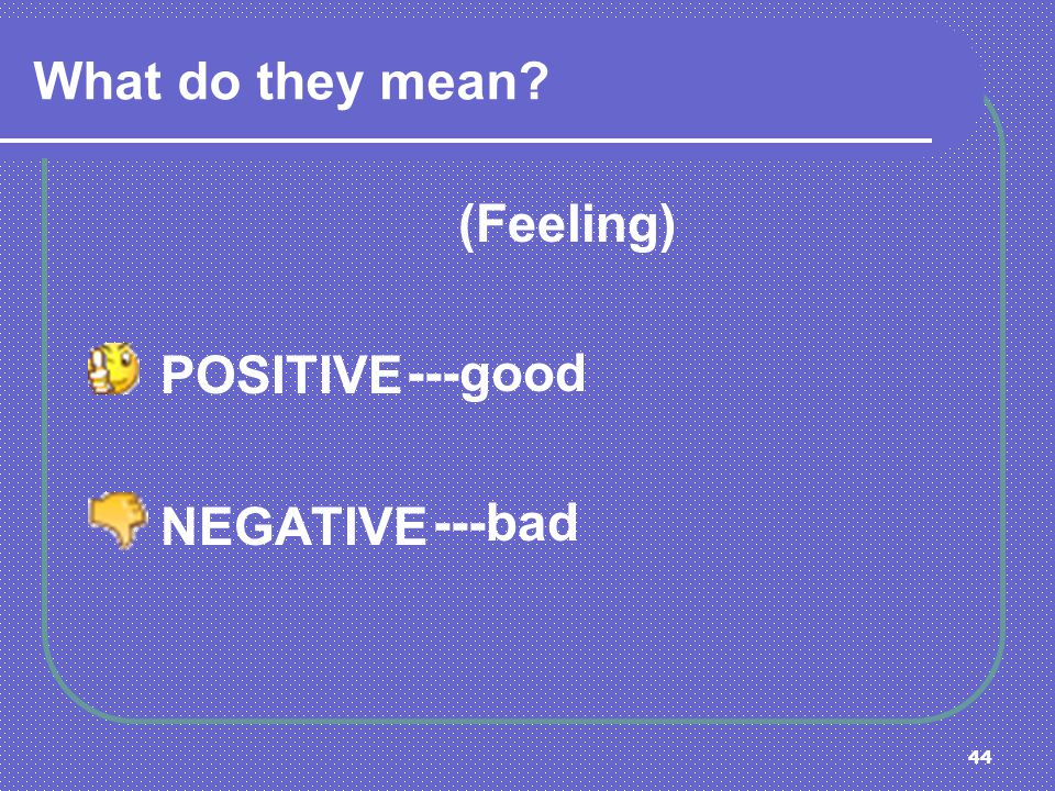 What do they mean (Feeling) POSITIVE NEGATIVE ---good ---bad