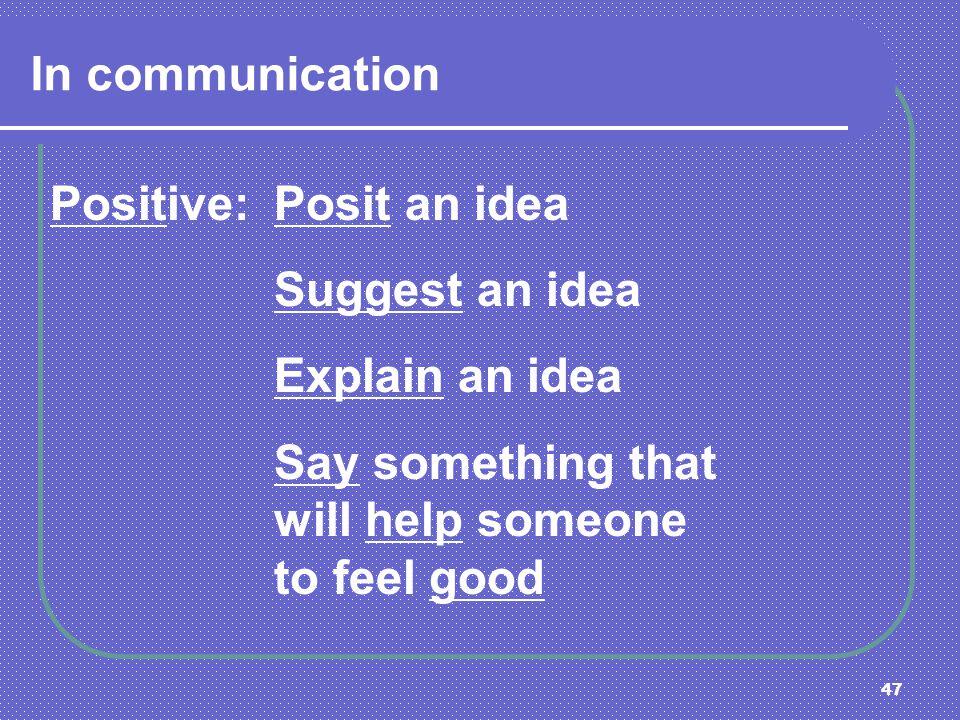 In communication Positive: Posit an idea. Suggest an idea.