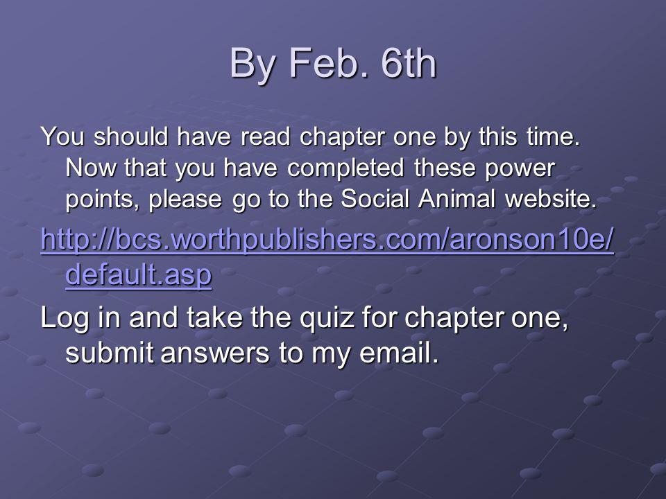 By Feb. 6th http://bcs.worthpublishers.com/aronson10e/default.asp